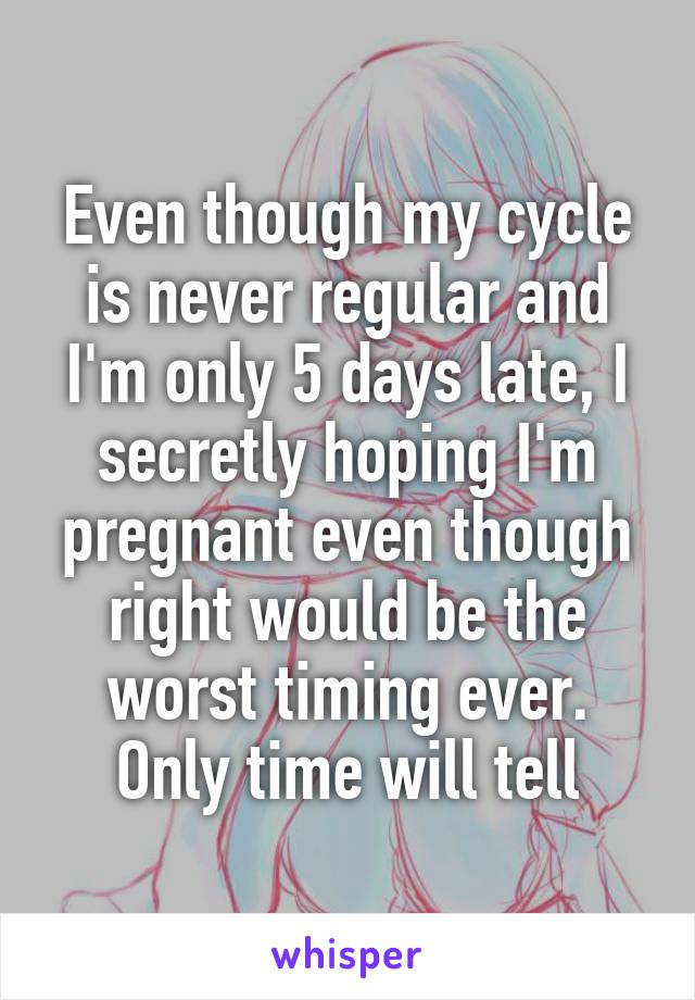 Even though my cycle is never regular and I'm only 5 days late, I secretly hoping I'm pregnant even though right would be the worst timing ever. Only time will tell