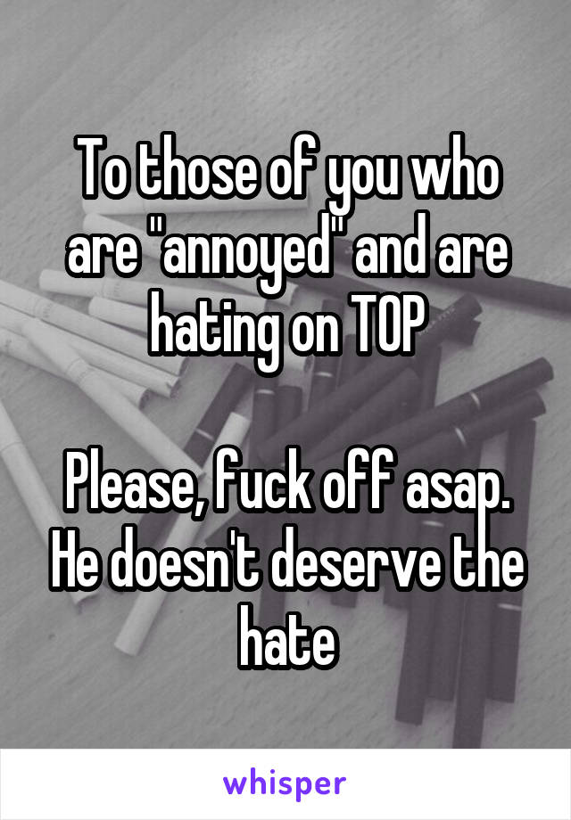 "To those of you who are ""annoyed"" and are hating on TOP  Please, fuck off asap. He doesn't deserve the hate"