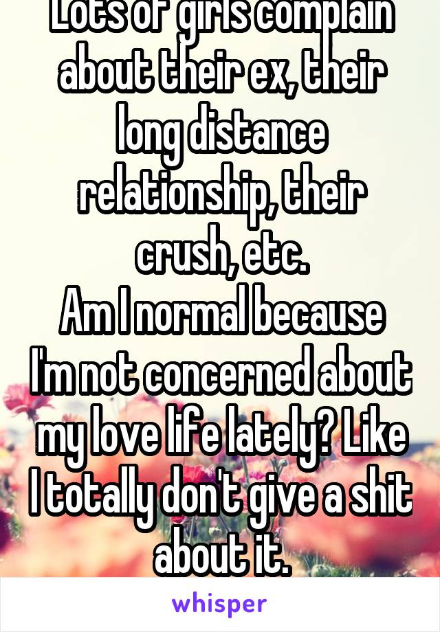 Lots of girls complain about their ex, their long distance relationship, their crush, etc. Am I normal because I'm not concerned about my love life lately? Like I totally don't give a shit about it.