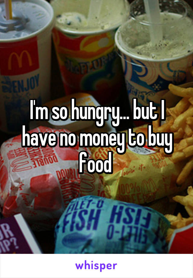 I'm so hungry... but I have no money to buy food