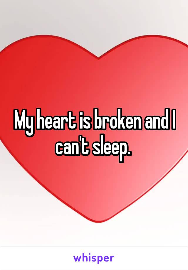 My heart is broken and I can't sleep.