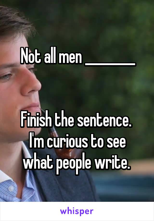 Not all men _________   Finish the sentence.  I'm curious to see what people write.