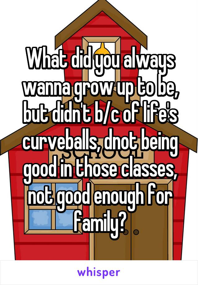 What did you always wanna grow up to be, but didn't b/c of life's curveballs, dnot being good in those classes, not good enough for family?