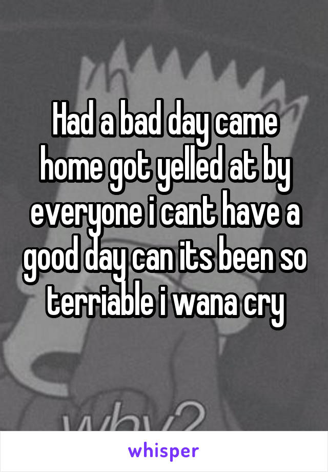 Had a bad day came home got yelled at by everyone i cant have a good day can its been so terriable i wana cry