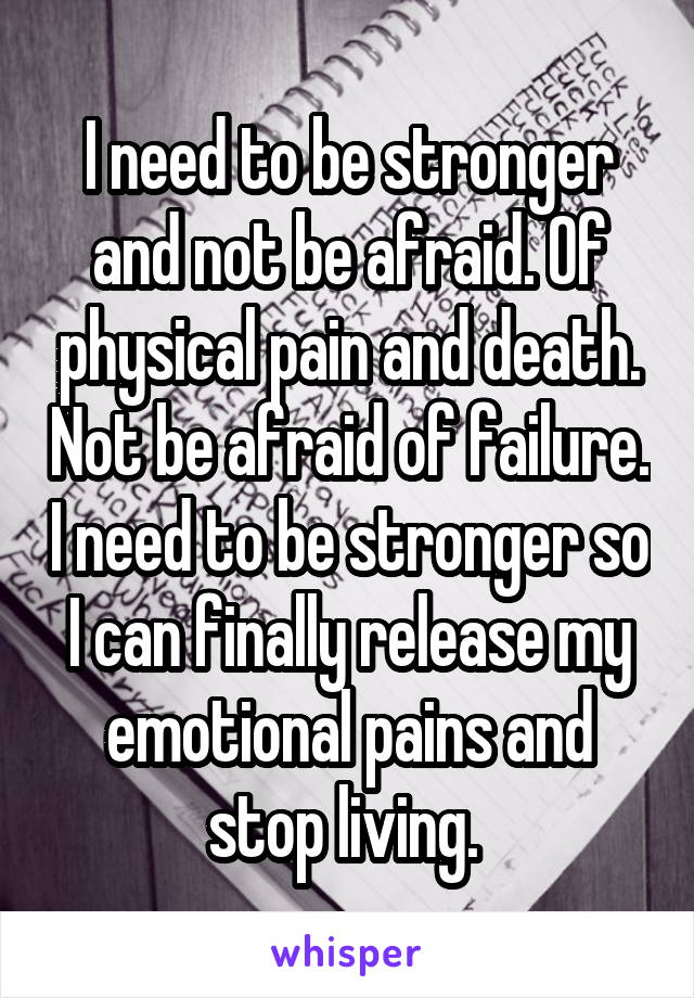 I need to be stronger and not be afraid. Of physical pain and death. Not be afraid of failure. I need to be stronger so I can finally release my emotional pains and stop living.