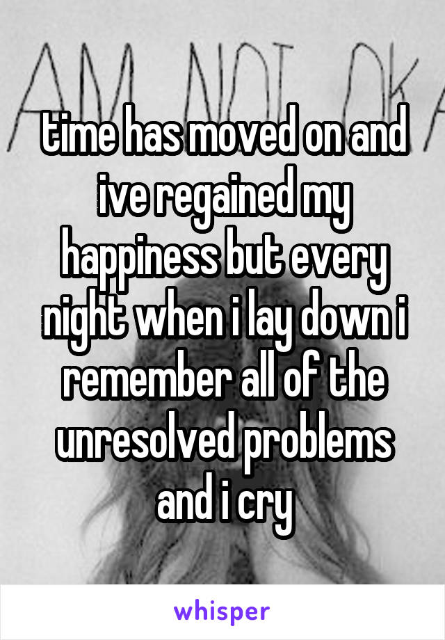 time has moved on and ive regained my happiness but every night when i lay down i remember all of the unresolved problems and i cry