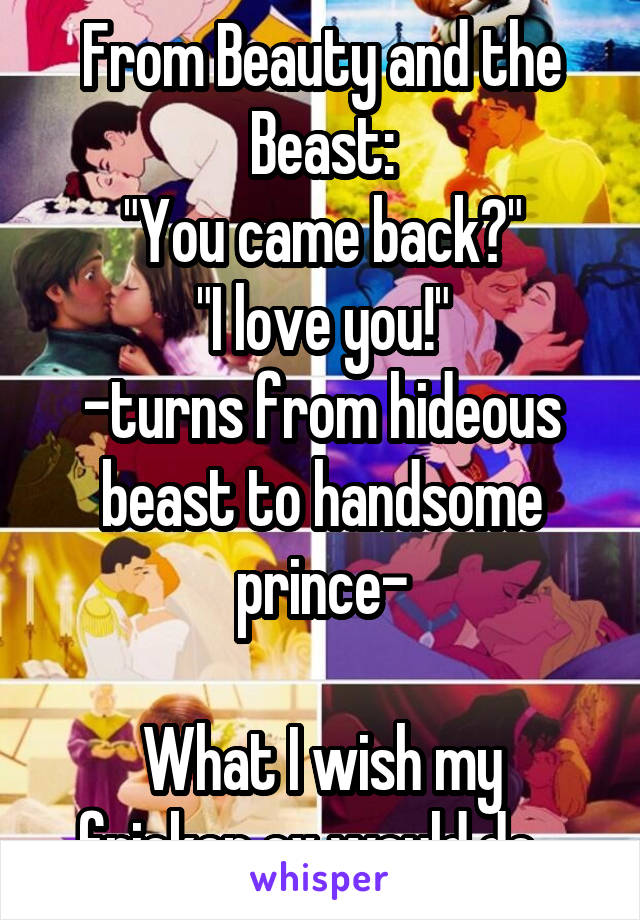 """From Beauty and the Beast: """"You came back?"""" """"I love you!"""" -turns from hideous beast to handsome prince-  What I wish my fricken ex would do..."""