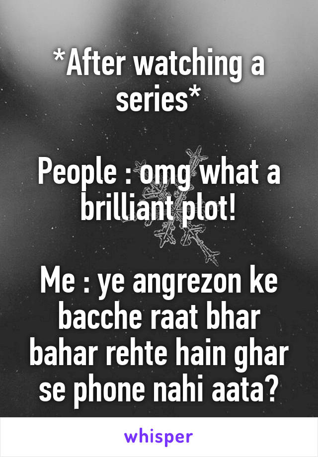 *After watching a series*  People : omg what a brilliant plot!  Me : ye angrezon ke bacche raat bhar bahar rehte hain ghar se phone nahi aata?