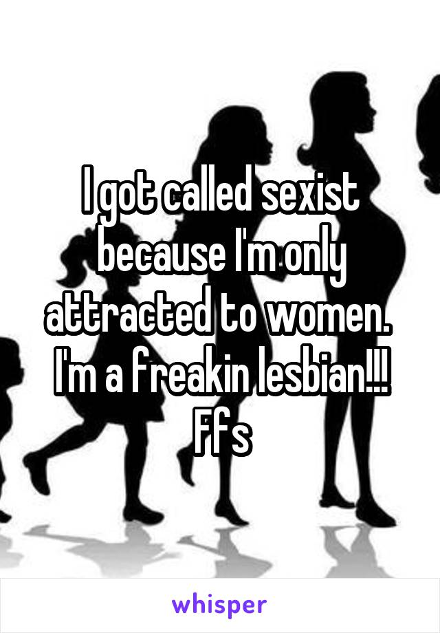I got called sexist because I'm only attracted to women.  I'm a freakin lesbian!!! Ffs