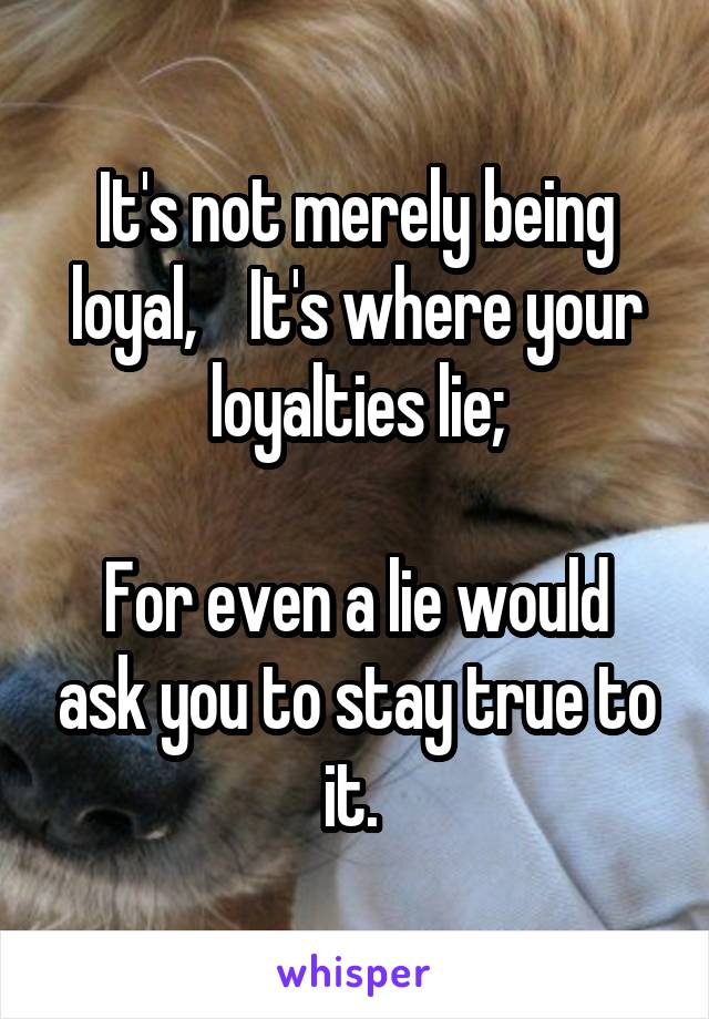 It's not merely being loyal,    It's where your loyalties lie;  For even a lie would ask you to stay true to it.