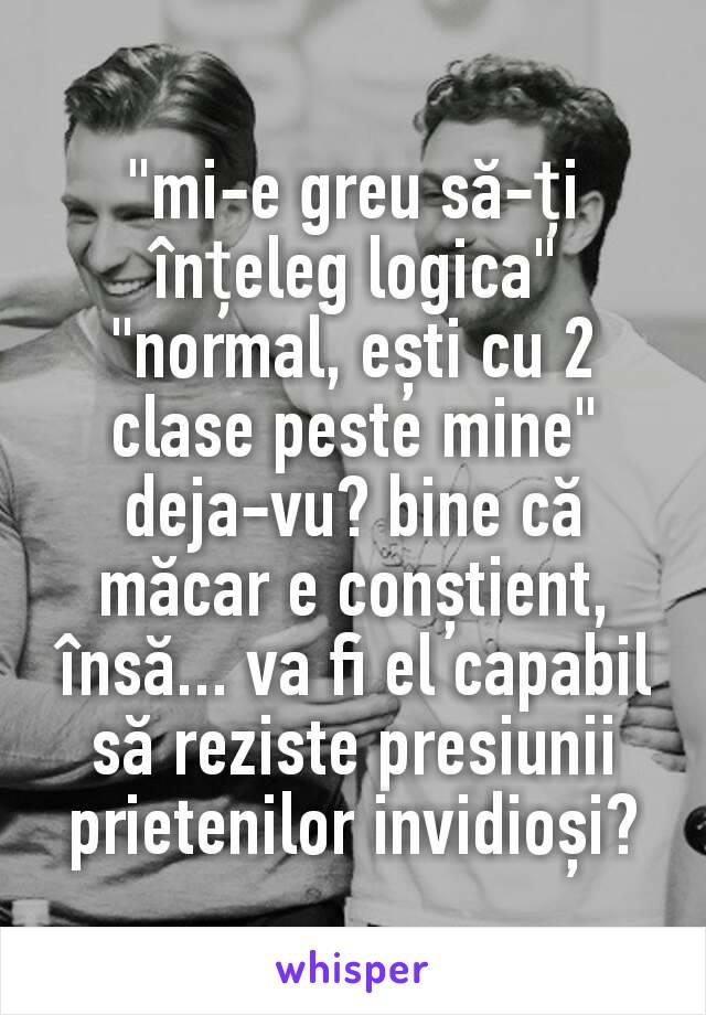 """""""mi-e greu să-ți înțeleg logica"""" """"normal, ești cu 2 clase peste mine"""" deja-vu? bine că măcar e conștient, însă... va fi el capabil să reziste presiunii prietenilor invidioși?"""