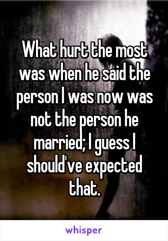 What hurt the most was when he said the person I was now was not the person he married; I guess I should've expected that.
