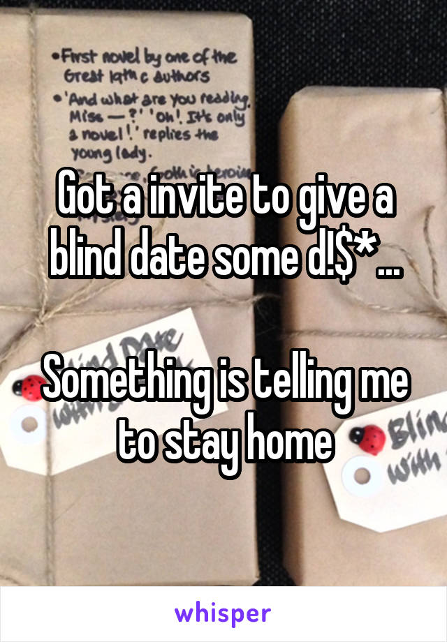 Got a invite to give a blind date some d!$*...  Something is telling me to stay home