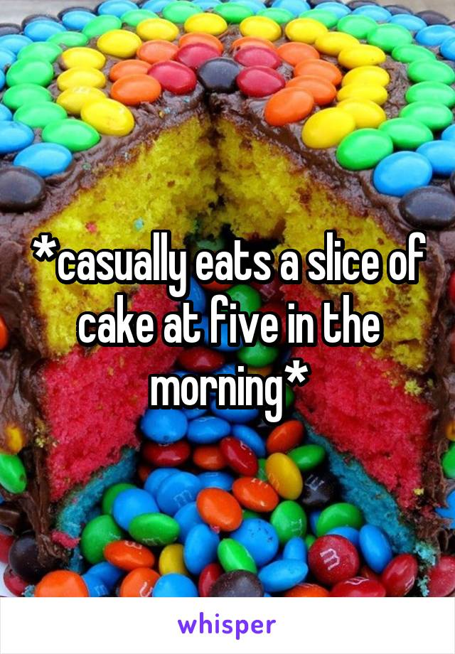 *casually eats a slice of cake at five in the morning*