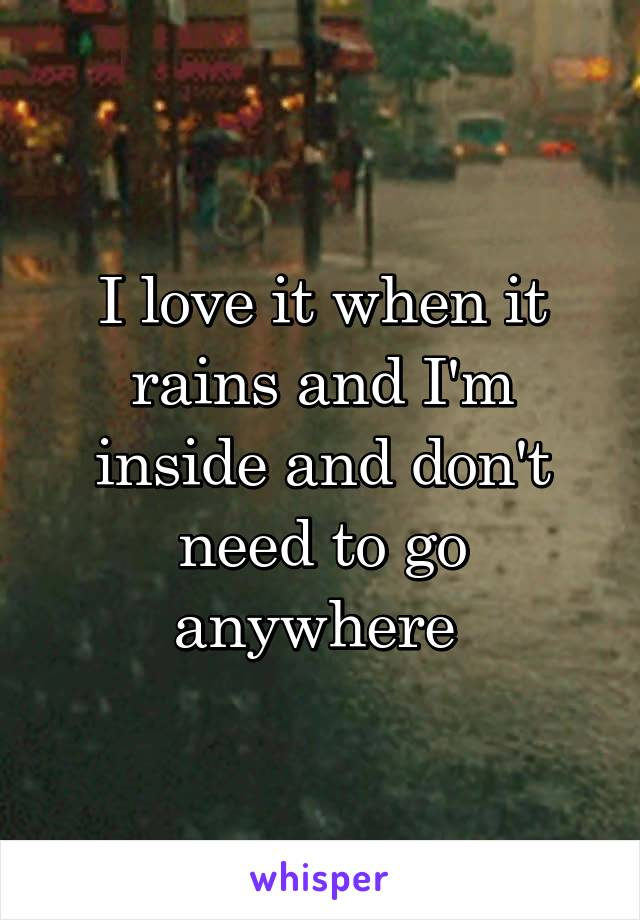 I love it when it rains and I'm inside and don't need to go anywhere