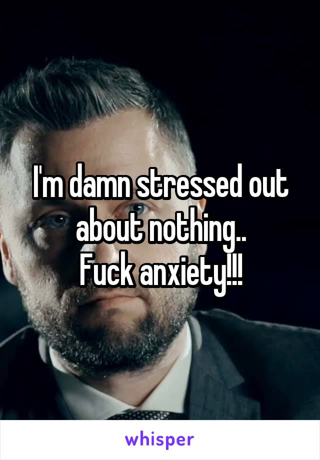 I'm damn stressed out about nothing.. Fuck anxiety!!!