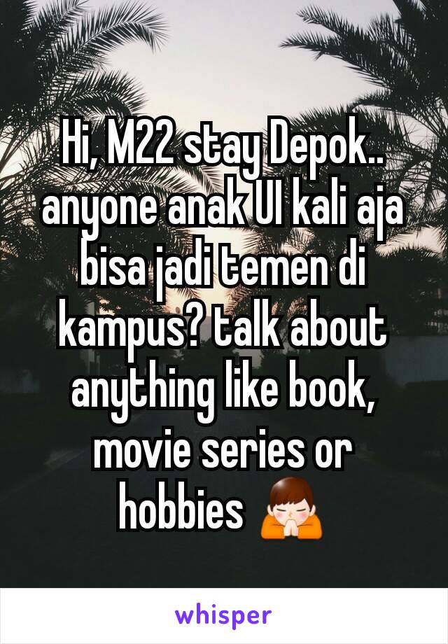 Hi, M22 stay Depok.. anyone anak UI kali aja bisa jadi temen di kampus? talk about anything like book, movie series or hobbies 🙏