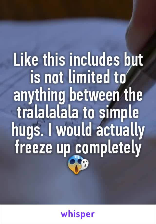 Like this includes but is not limited to anything between the tralalalala to simple hugs. I would actually freeze up completely 😱