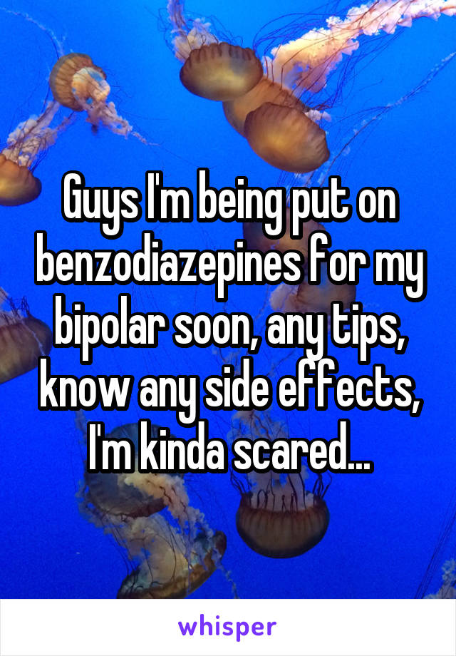 Guys I'm being put on benzodiazepines for my bipolar soon, any tips, know any side effects, I'm kinda scared...