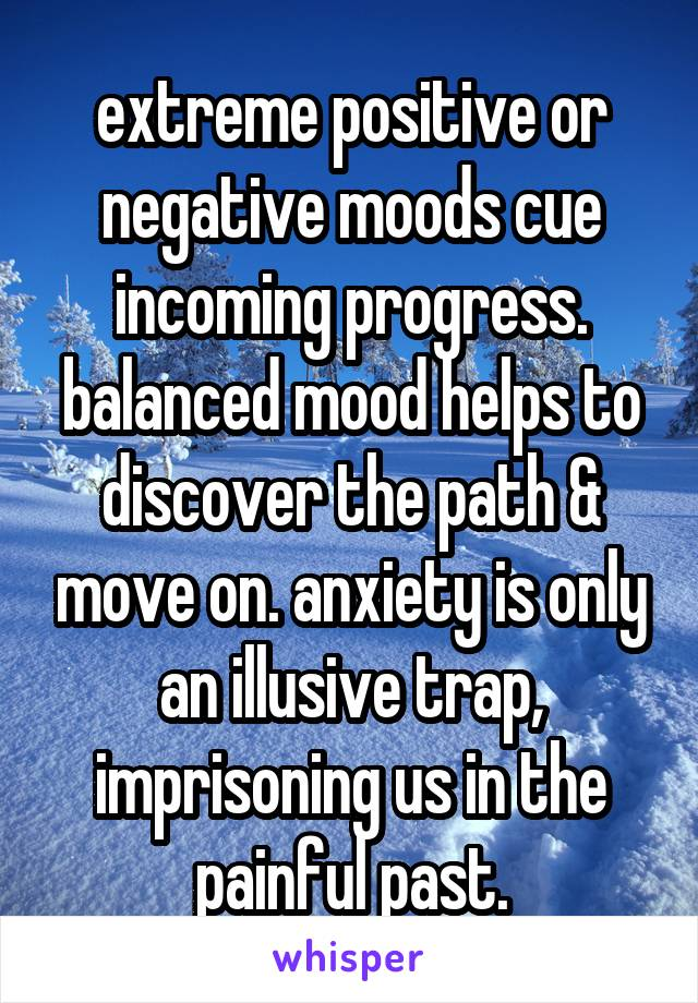 extreme positive or negative moods cue incoming progress. balanced mood helps to discover the path & move on. anxiety is only an illusive trap, imprisoning us in the painful past.