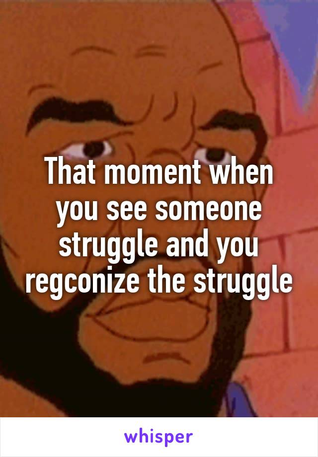 That moment when you see someone struggle and you regconize the struggle