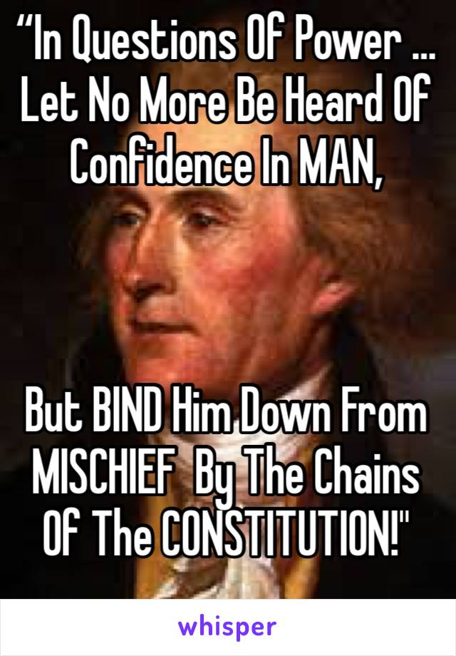 """""""In Questions Of Power … Let No More Be Heard Of Confidence In MAN,     But BIND Him Down From MISCHIEF  By The Chains Of The CONSTITUTION!"""""""