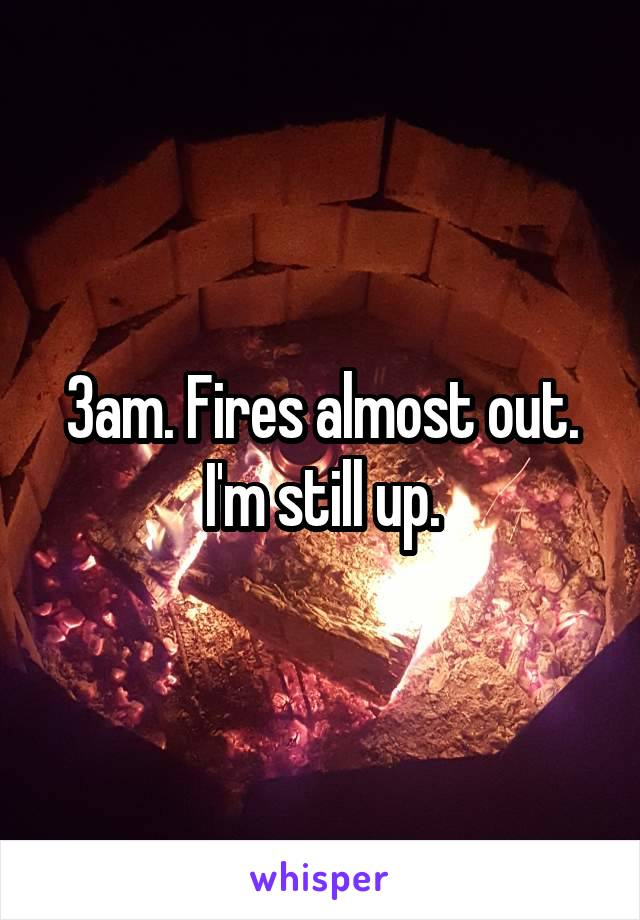 3am. Fires almost out. I'm still up.