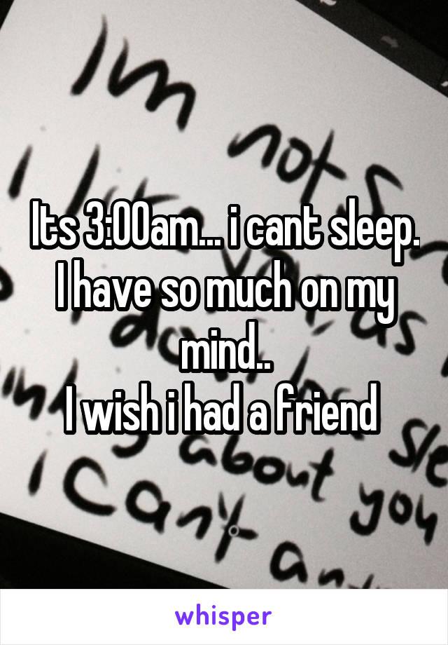 Its 3:00am... i cant sleep. I have so much on my mind.. I wish i had a friend