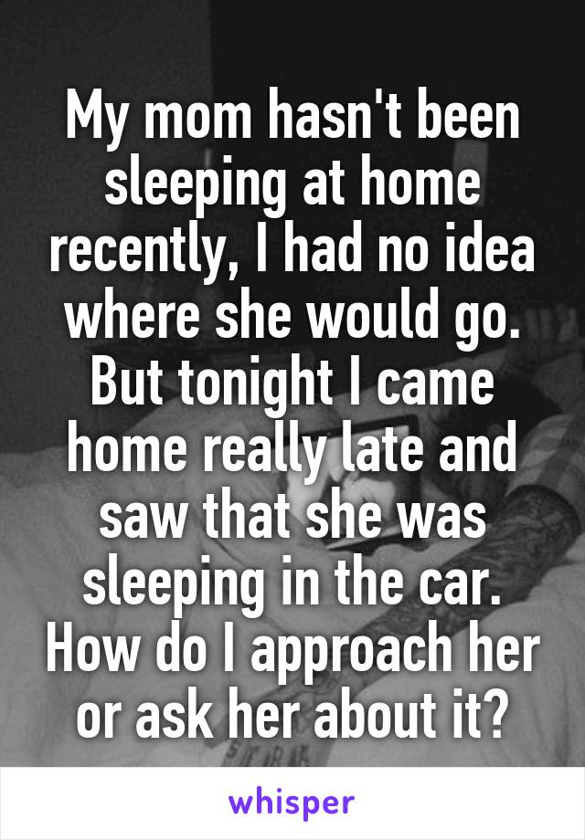 My mom hasn't been sleeping at home recently, I had no idea where she would go. But tonight I came home really late and saw that she was sleeping in the car. How do I approach her or ask her about it?