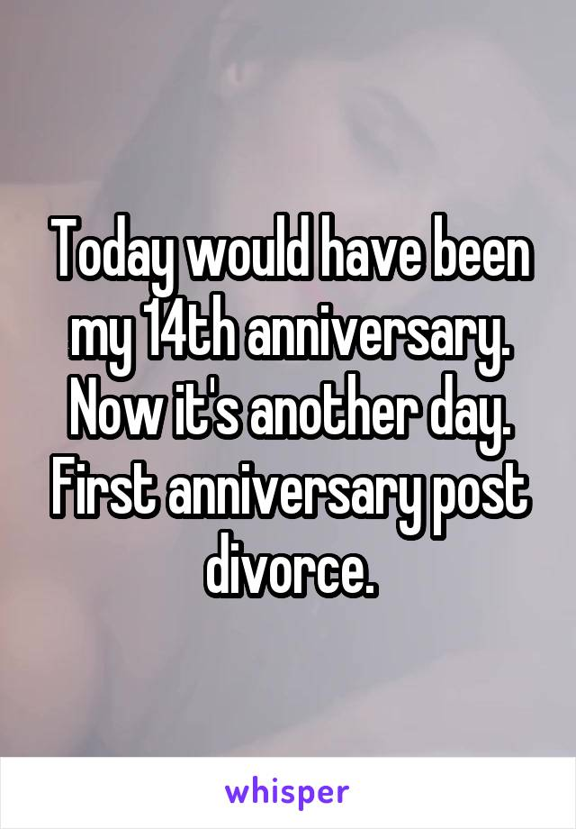 Today would have been my 14th anniversary. Now it's another day. First anniversary post divorce.