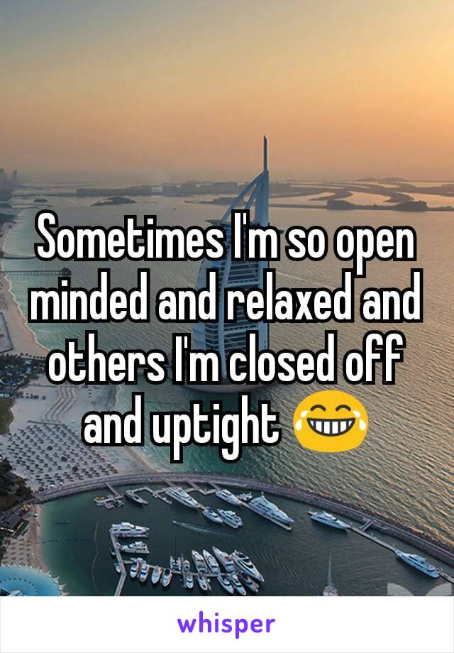 Sometimes I'm so open minded and relaxed and others I'm closed off and uptight 😂