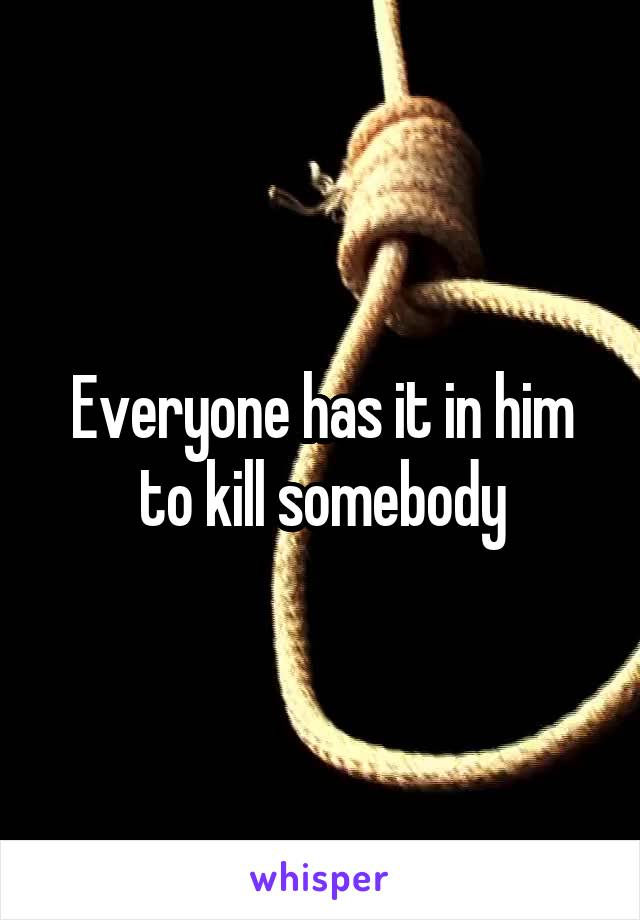 Everyone has it in him to kill somebody