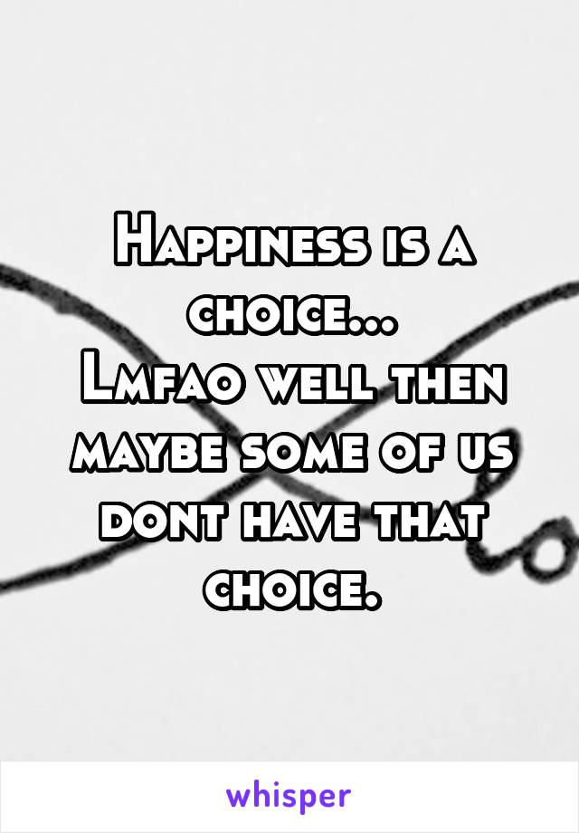 Happiness is a choice... Lmfao well then maybe some of us dont have that choice.