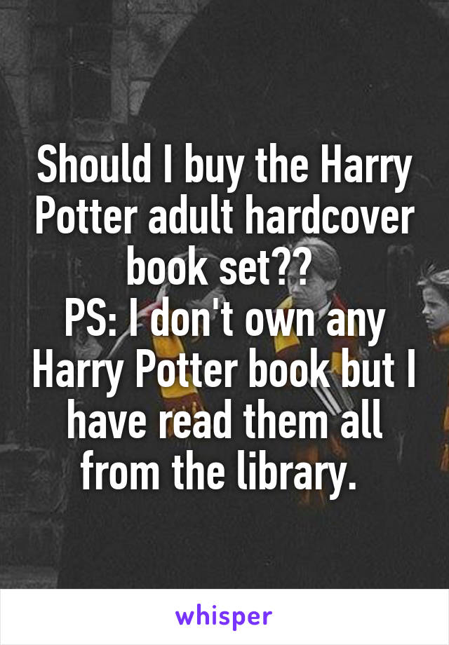 Should I buy the Harry Potter adult hardcover book set??  PS: I don't own any Harry Potter book but I have read them all from the library.