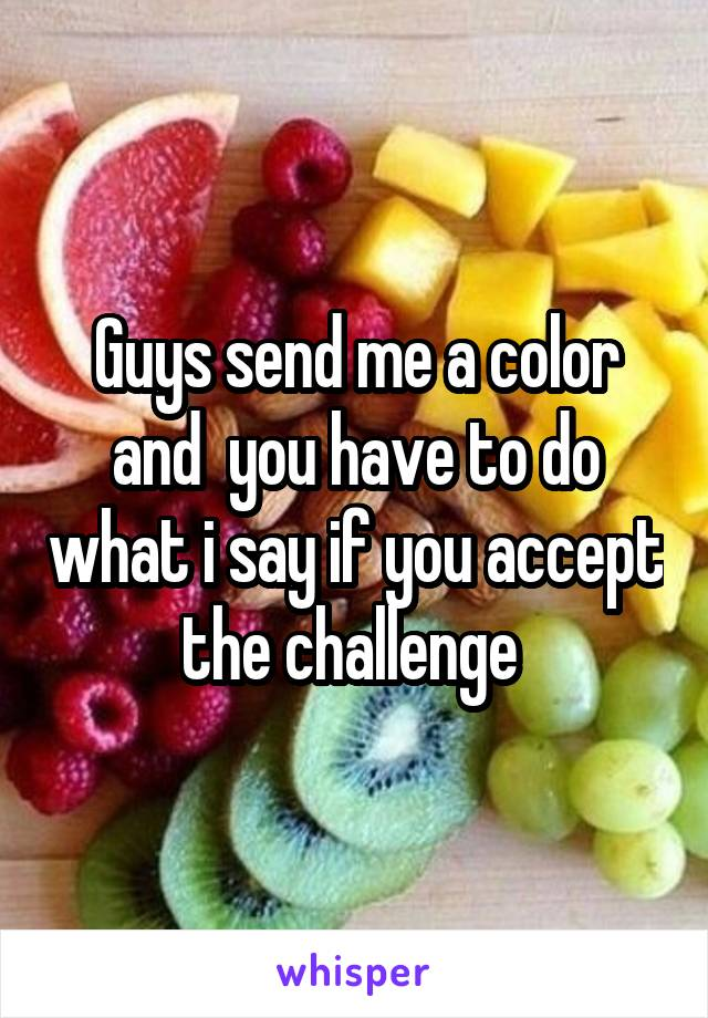 Guys send me a color and  you have to do what i say if you accept the challenge