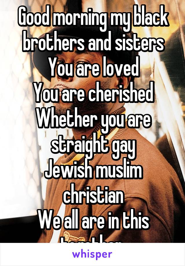 Good morning my black brothers and sisters You are loved You are cherished Whether you are straight gay Jewish muslim christian We all are in this together