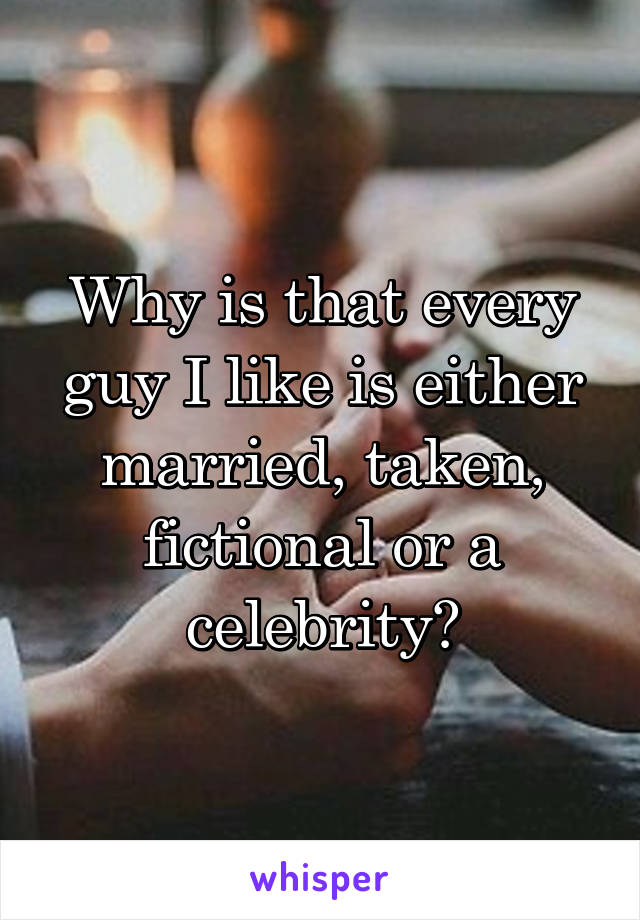 Why is that every guy I like is either married, taken, fictional or a celebrity?
