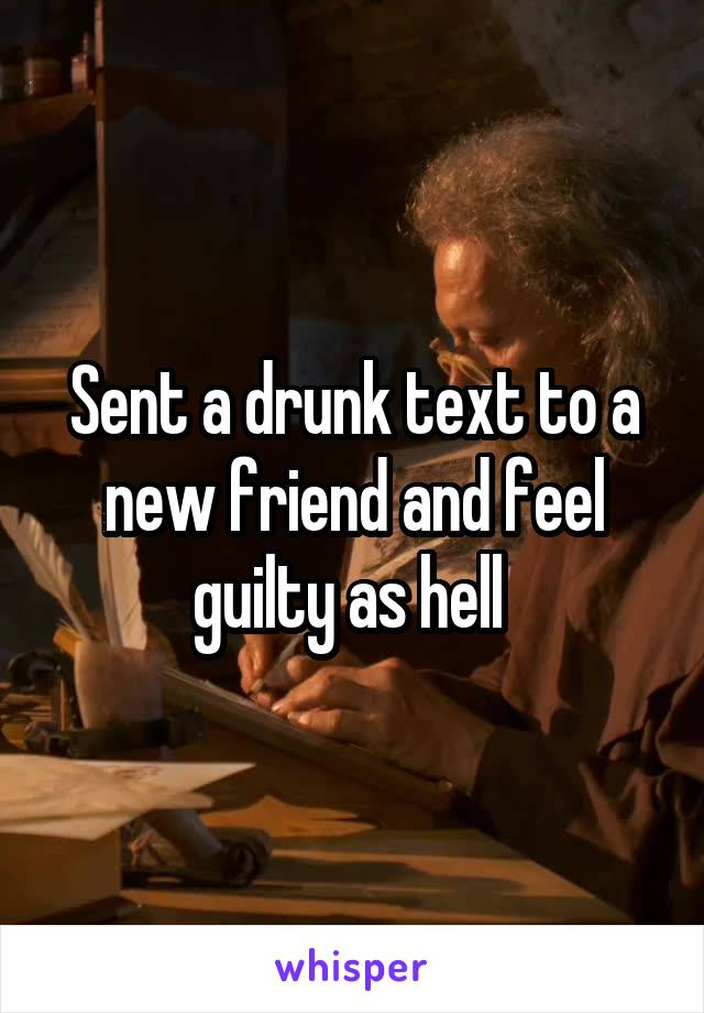 Sent a drunk text to a new friend and feel guilty as hell