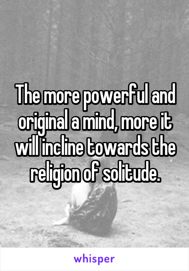 The more powerful and original a mind, more it will incline towards the religion of solitude.