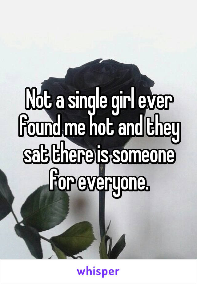 Not a single girl ever found me hot and they sat there is someone for everyone.