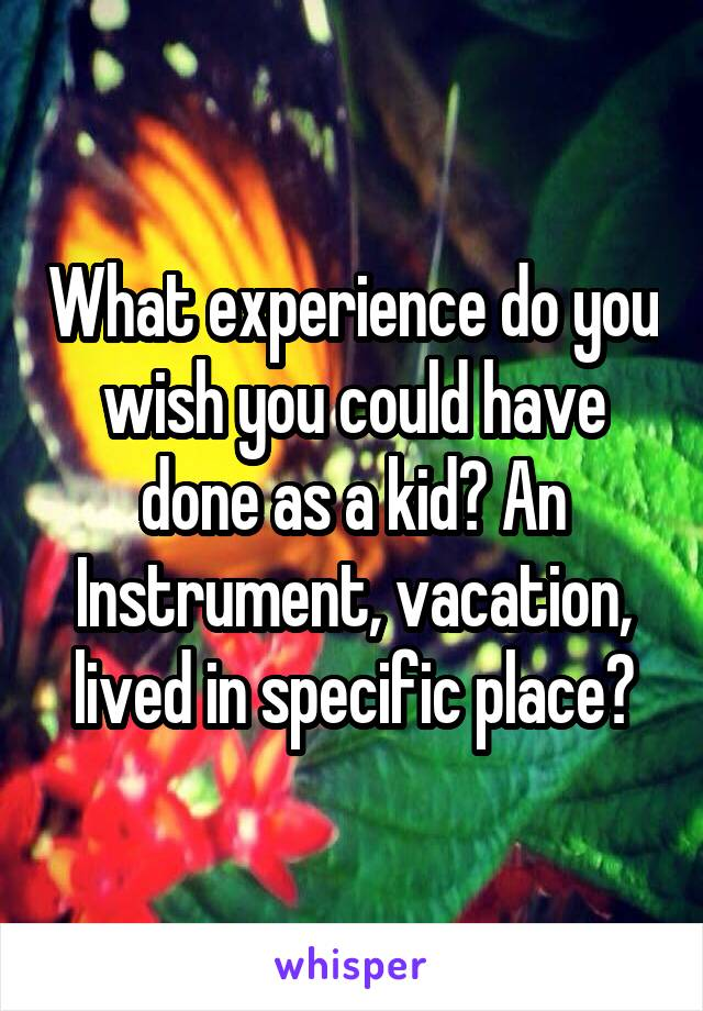 What experience do you wish you could have done as a kid? An Instrument, vacation, lived in specific place?