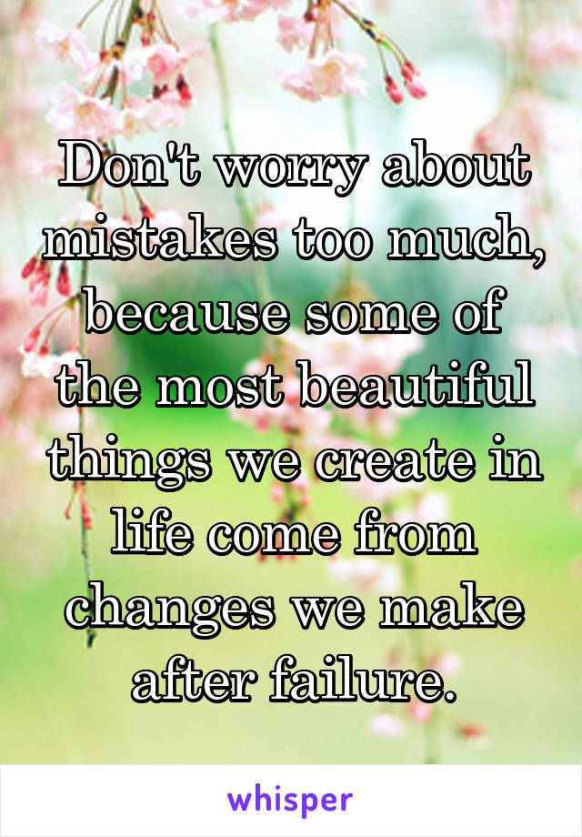 Don't worry about mistakes too much, because some of the most beautiful things we create in life come from changes we make after failure.