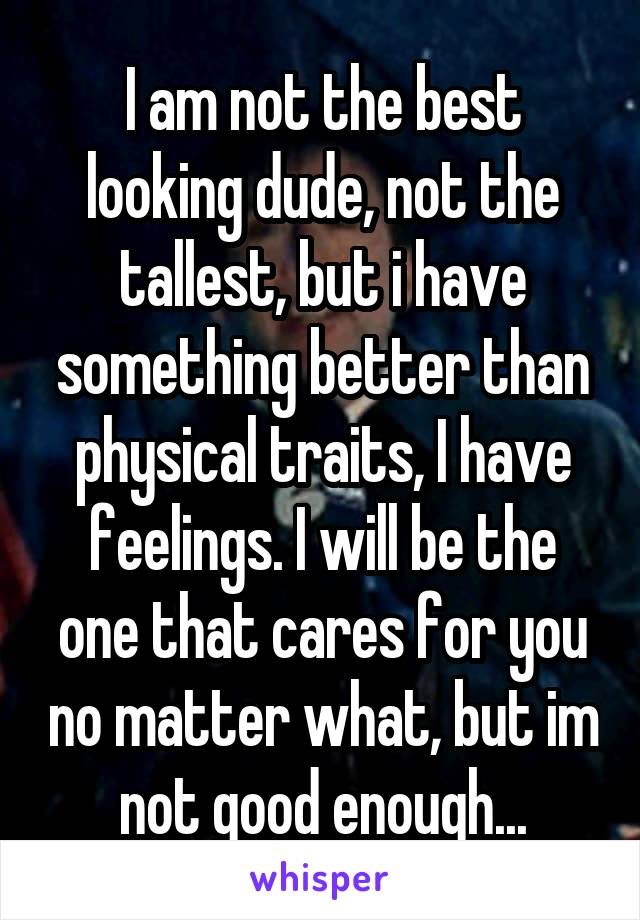 I am not the best looking dude, not the tallest, but i have something better than physical traits, I have feelings. I will be the one that cares for you no matter what, but im not good enough...