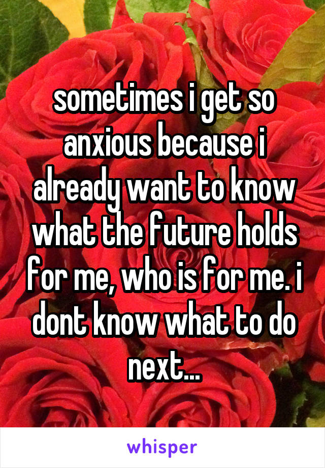 sometimes i get so anxious because i already want to know what the future holds for me, who is for me. i dont know what to do next...