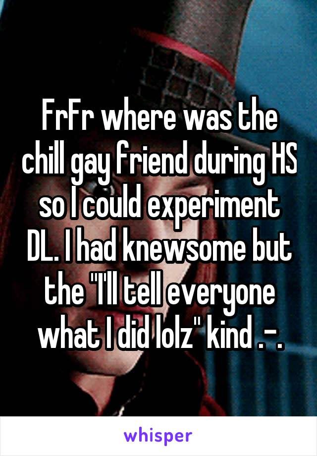 """FrFr where was the chill gay friend during HS so I could experiment DL. I had knewsome but the """"I'll tell everyone what I did lolz"""" kind .-."""