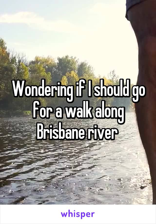 Wondering if I should go for a walk along Brisbane river