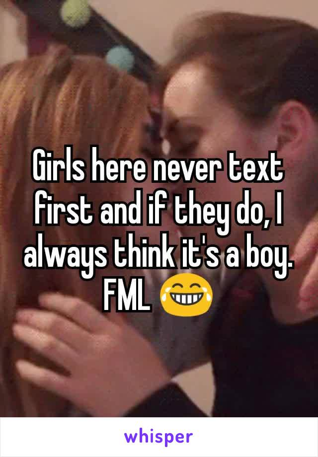 Girls here never text first and if they do, I always think it's a boy. FML 😂