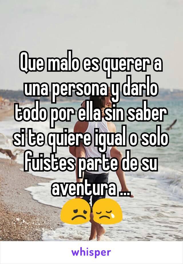 Que malo es querer a una persona y darlo todo por ella sin saber si te quiere igual o solo fuistes parte de su aventura ... 😞😢