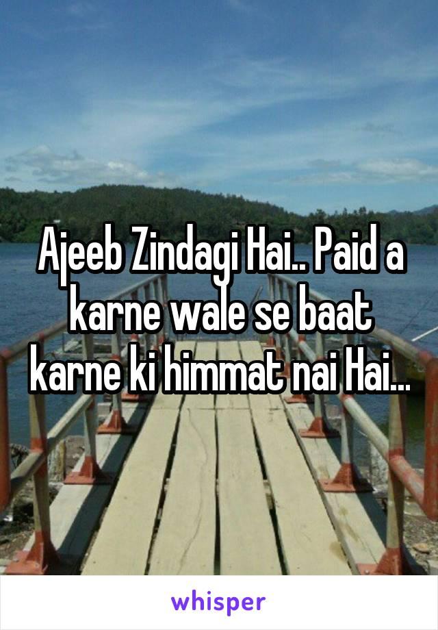 Ajeeb Zindagi Hai.. Paid a karne wale se baat karne ki himmat nai Hai...