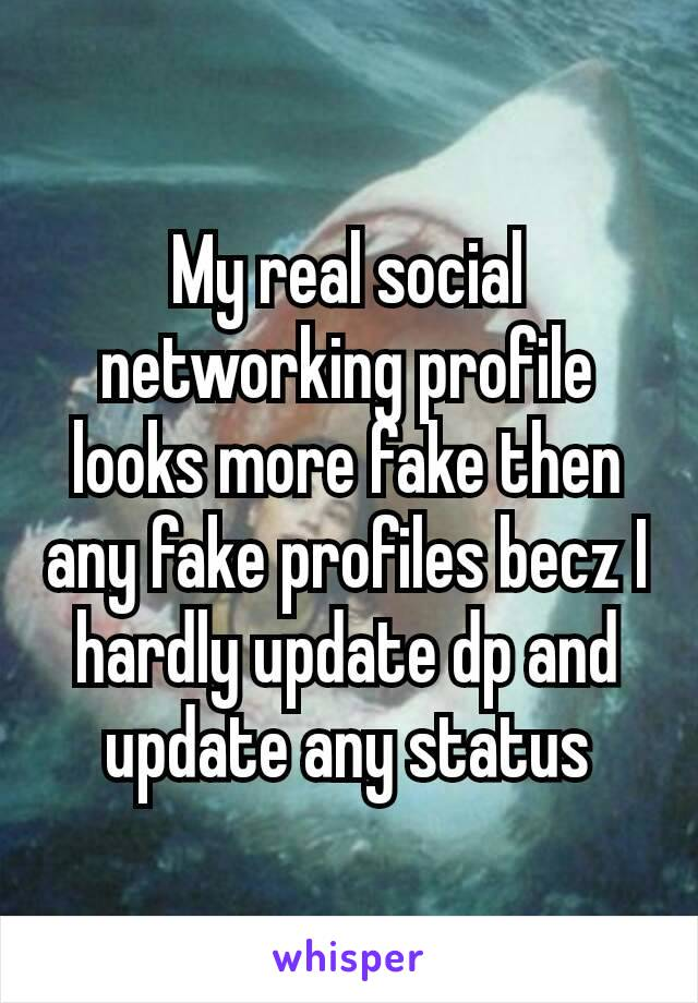My real social networking profile looks more fake then any fake profiles becz I hardly update dp and update any status